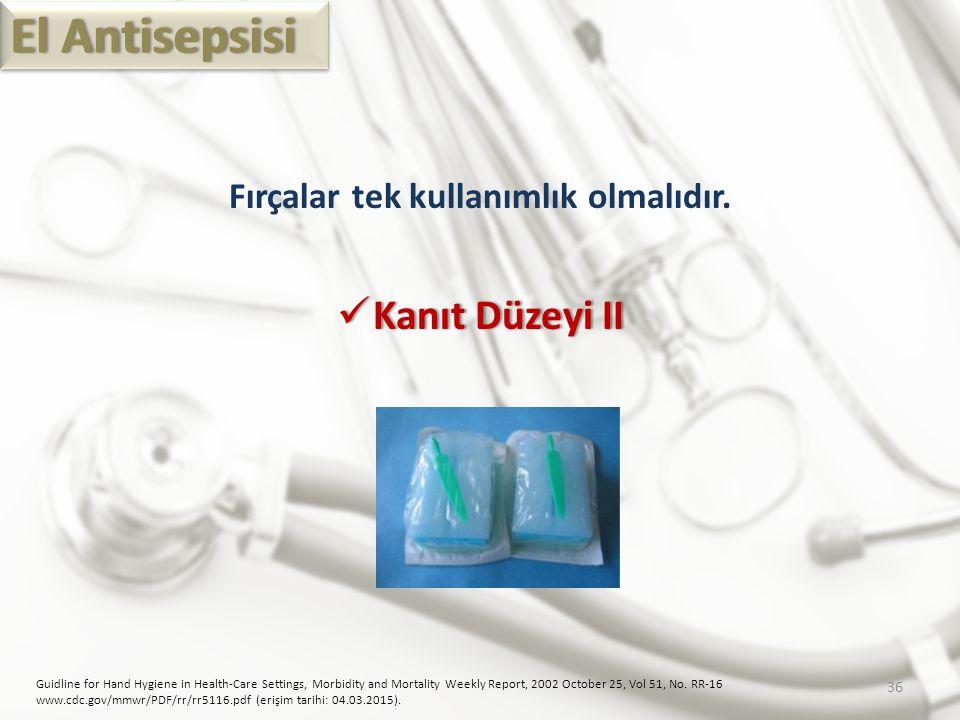 El AntisepsisiEl Antisepsisi Fırçalar tek kullanımlık olmalıdır. Kanıt Düzeyi II Kanıt Düzeyi II Guidline for Hand Hygiene in Health-Care Settings, Mo