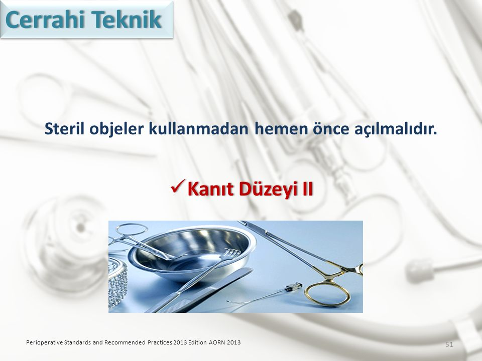 Steril objeler kullanmadan hemen önce açılmalıdır. Kanıt Düzeyi II Kanıt Düzeyi II Perioperative Standards and Recommended Practices 2013 Edition AORN