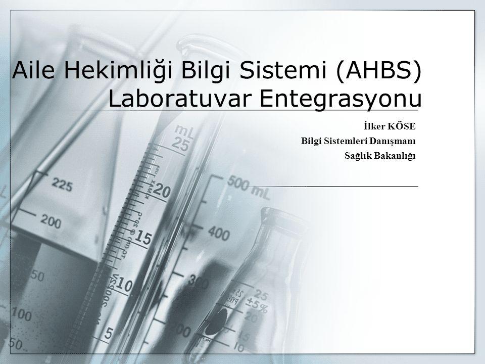 Aile Hekimliği Bilgi Sistemi (AHBS) Laboratuvar Entegrasyonu İlker KÖSE Bilgi Sistemleri Danışmanı Sağlık Bakanlığı