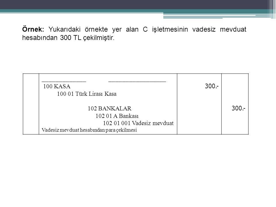 63 Örnek: Yukarıdaki örnekte yer alan C işletmesinin vadesiz mevduat hesabından 300 TL çekilmiştir. _____________ _________________ 100 KASA 100 01 Tü