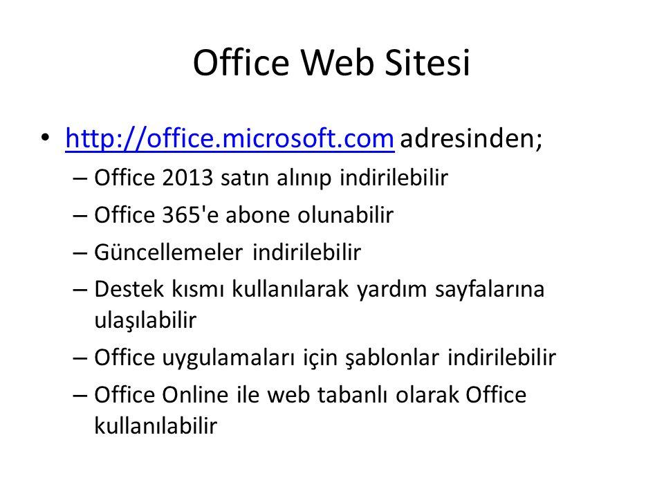 Office Web Sitesi http://office.microsoft.com adresinden; http://office.microsoft.com – Office 2013 satın alınıp indirilebilir – Office 365 e abone olunabilir – Güncellemeler indirilebilir – Destek kısmı kullanılarak yardım sayfalarına ulaşılabilir – Office uygulamaları için şablonlar indirilebilir – Office Online ile web tabanlı olarak Office kullanılabilir