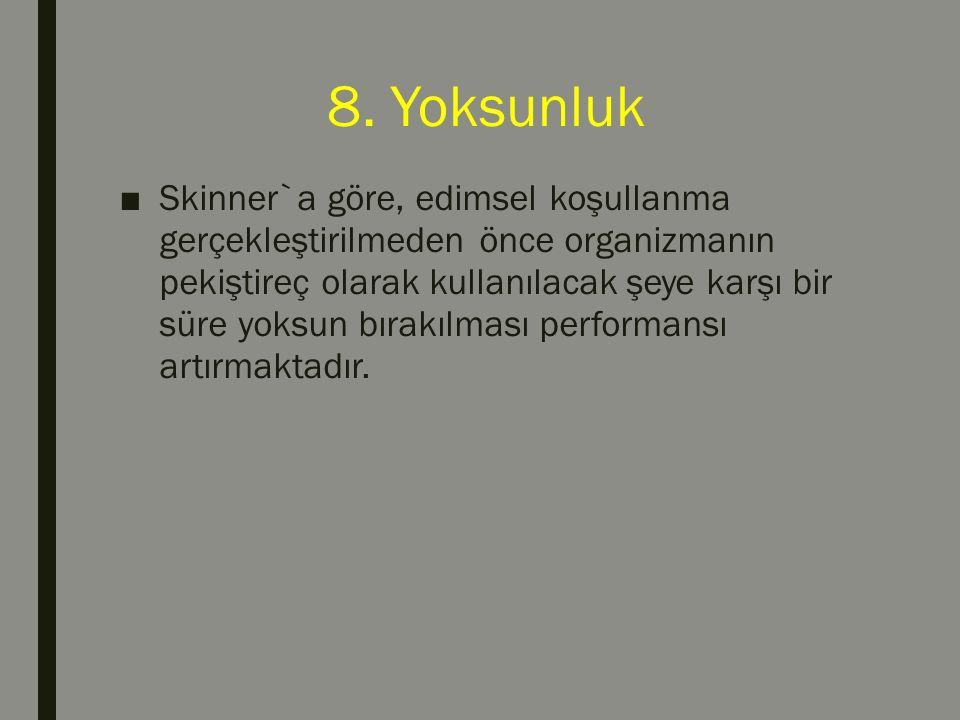 8. Yoksunluk ■Skinner`a göre, edimsel koşullanma gerçekleştirilmeden önce organizmanın pekiştireç olarak kullanılacak şeye karşı bir süre yoksun bırak