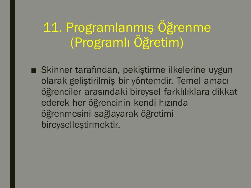 11. Programlanmış Öğrenme (Programlı Öğretim) ■Skinner tarafından, pekiştirme ilkelerine uygun olarak geliştirilmiş bir yöntemdir. Temel amacı öğrenci