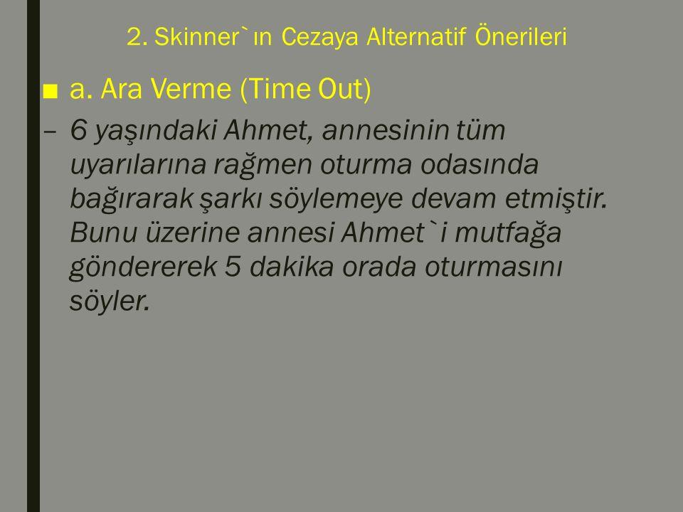 2. Skinner`ın Cezaya Alternatif Önerileri ■a. Ara Verme (Time Out) –6 yaşındaki Ahmet, annesinin tüm uyarılarına rağmen oturma odasında bağırarak şark