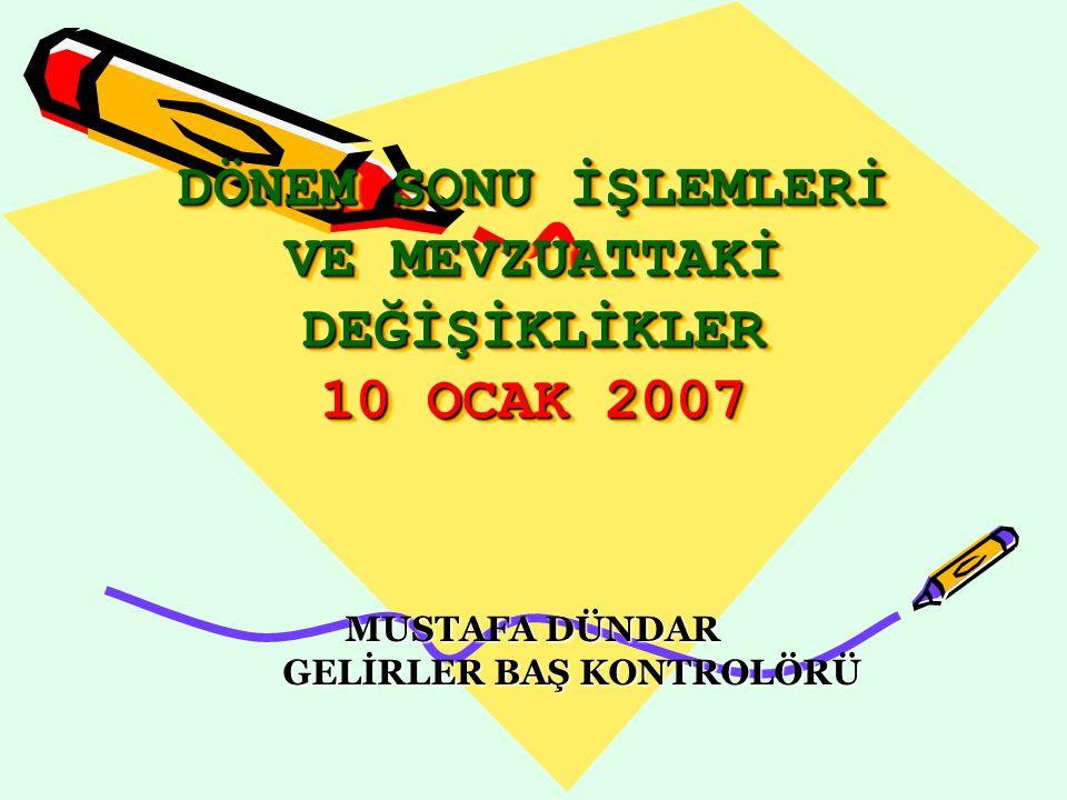 DÖNEM SONU İŞLEMLERİ VE MEVZUATTAKİ DEĞİŞİKLİKLER 10 OCAK 2007 MUSTAFA DÜNDAR GELİRLER BAŞ KONTROLÖRÜ GELİRLER BAŞ KONTROLÖRÜ