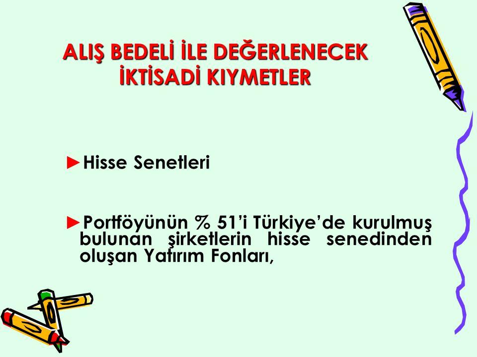 ALIŞ BEDELİ İLE DEĞERLENECEK İKTİSADİ KIYMETLER ► Hisse Senetleri ► Portföyünün % 51'i Türkiye'de kurulmuş bulunan şirketlerin hisse senedinden oluşan Yatırım Fonları,