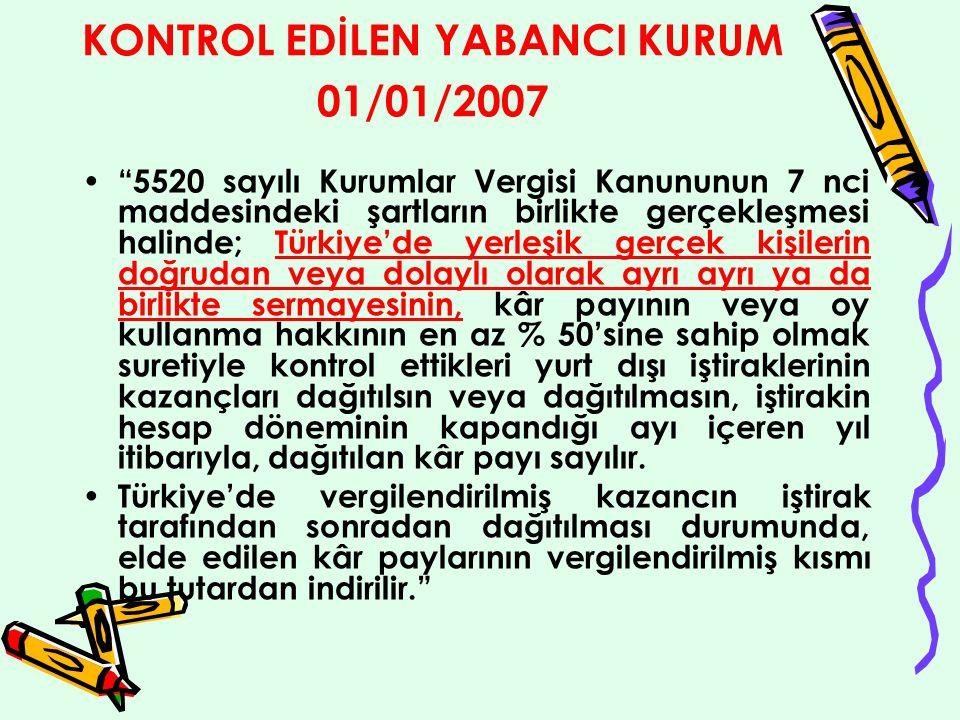 KONTROL EDİLEN YABANCI KURUM 01/01/2007 5520 sayılı Kurumlar Vergisi Kanununun 7 nci maddesindeki şartların birlikte gerçekleşmesi halinde; Türkiye'de yerleşik gerçek kişilerin doğrudan veya dolaylı olarak ayrı ayrı ya da birlikte sermayesinin, kâr payının veya oy kullanma hakkının en az % 50'sine sahip olmak suretiyle kontrol ettikleri yurt dışı iştiraklerinin kazançları dağıtılsın veya dağıtılmasın, iştirakin hesap döneminin kapandığı ayı içeren yıl itibarıyla, dağıtılan kâr payı sayılır.