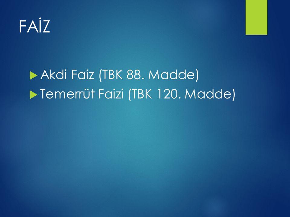 FAİZ  Akdi Faiz (TBK 88. Madde)  Temerrüt Faizi (TBK 120. Madde)