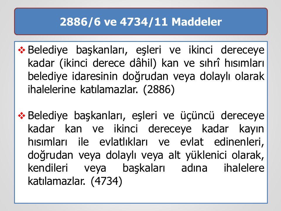 2886/6 ve 4734/11 Maddeler  Belediye başkanları, eşleri ve ikinci dereceye kadar (ikinci derece dâhil) kan ve sıhrî hısımları belediye idaresinin doğrudan veya dolaylı olarak ihalelerine katılamazlar.