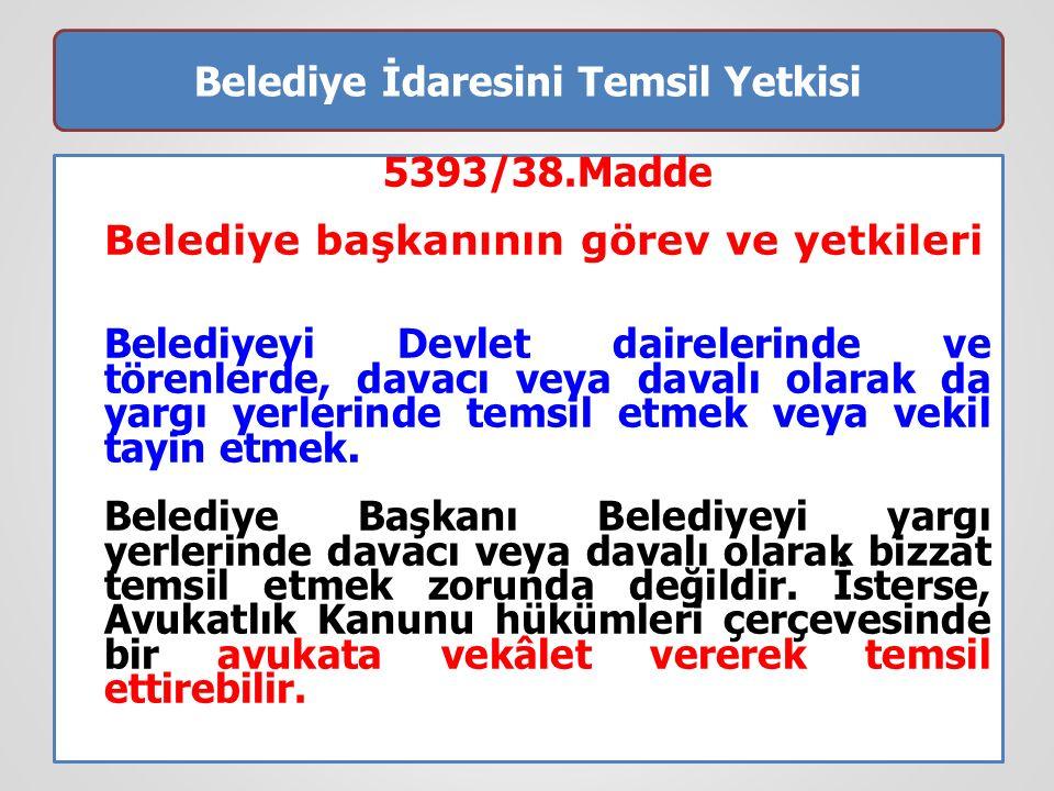 Belediye İdaresini Temsil Yetkisi 5393/38.Madde Belediye başkanının görev ve yetkileri Belediyeyi Devlet dairelerinde ve törenlerde, davacı veya davalı olarak da yargı yerlerinde temsil etmek veya vekil tayin etmek.