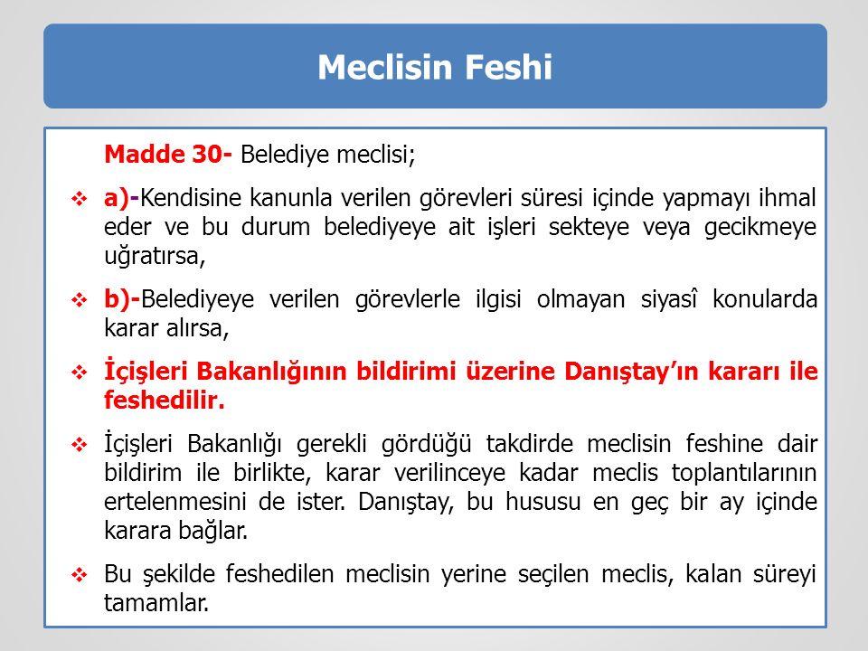 Meclisin Feshi Madde 30- Belediye meclisi;  a)-Kendisine kanunla verilen görevleri süresi içinde yapmayı ihmal eder ve bu durum belediyeye ait işleri sekteye veya gecikmeye uğratırsa,  b)-Belediyeye verilen görevlerle ilgisi olmayan siyasî konularda karar alırsa,  İçişleri Bakanlığının bildirimi üzerine Danıştay'ın kararı ile feshedilir.