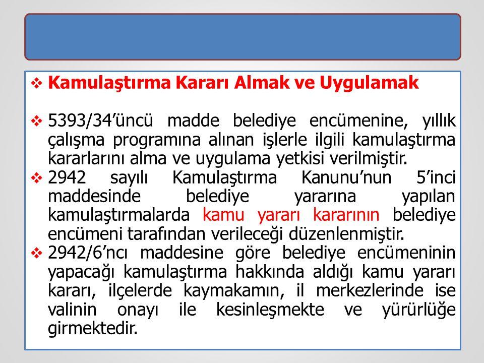  Kamulaştırma Kararı Almak ve Uygulamak  5393/34'üncü madde belediye encümenine, yıllık çalışma programına alınan işlerle ilgili kamulaştırma kararlarını alma ve uygulama yetkisi verilmiştir.