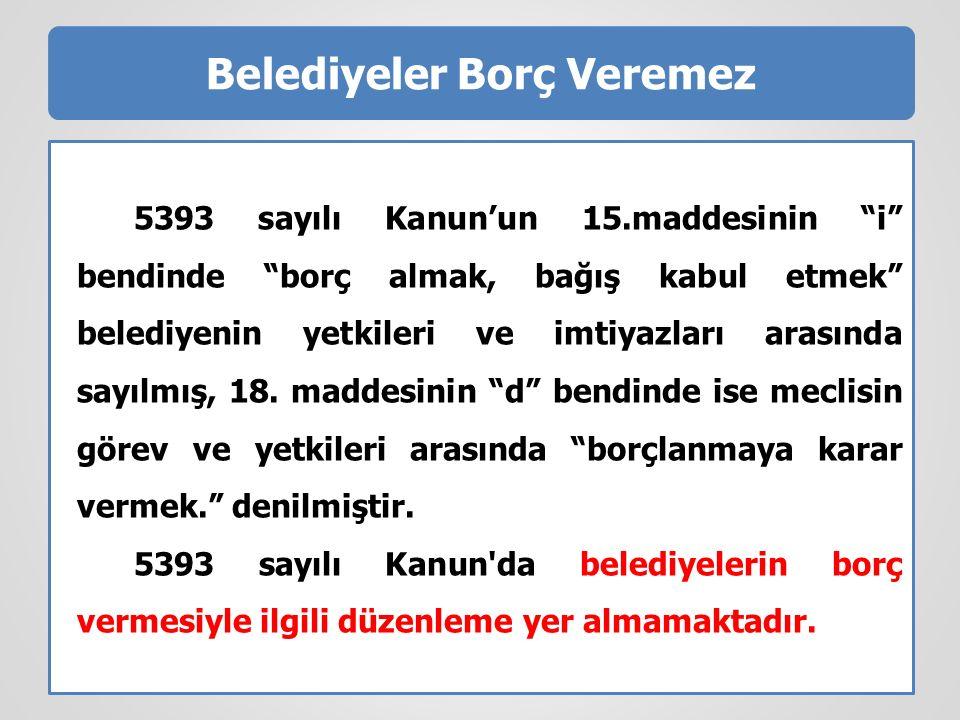 Belediyeler Borç Veremez 5393 sayılı Kanun'un 15.maddesinin i bendinde borç almak, bağış kabul etmek belediyenin yetkileri ve imtiyazları arasında sayılmış, 18.
