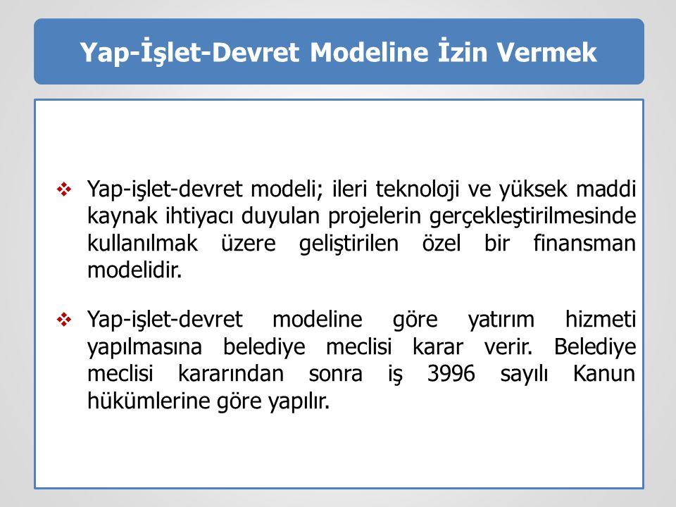 Yap-İşlet-Devret Modeline İzin Vermek  Yap-işlet-devret modeli; ileri teknoloji ve yüksek maddi kaynak ihtiyacı duyulan projelerin gerçekleştirilmesinde kullanılmak üzere geliştirilen özel bir finansman modelidir.