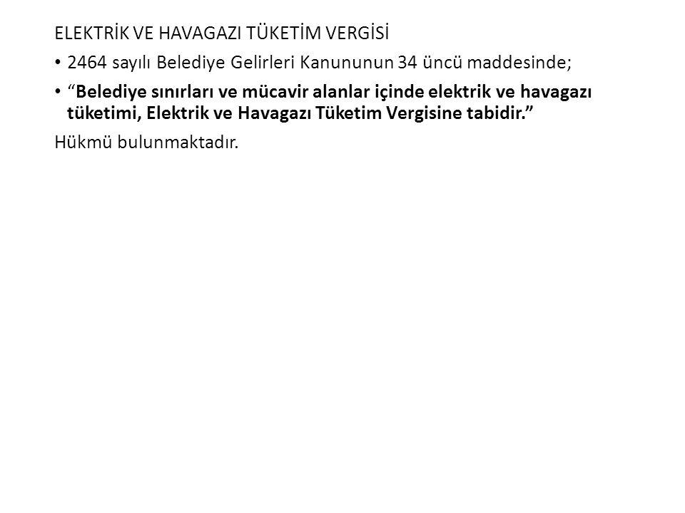 """ELEKTRİK VE HAVAGAZI TÜKETİM VERGİSİ 2464 sayılı Belediye Gelirleri Kanununun 34 üncü maddesinde; """"Belediye sınırları ve mücavir alanlar içinde elektr"""