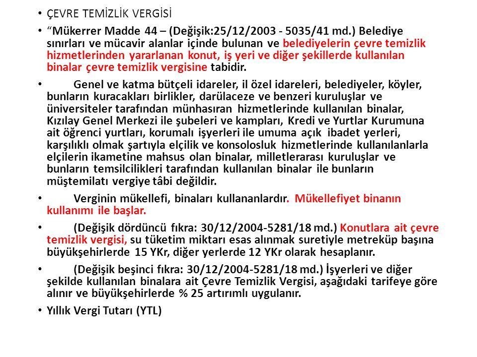 """ÇEVRE TEMİZLİK VERGİSİ """"Mükerrer Madde 44 – (Değişik:25/12/2003 - 5035/41 md.) Belediye sınırları ve mücavir alanlar içinde bulunan ve belediyelerin ç"""