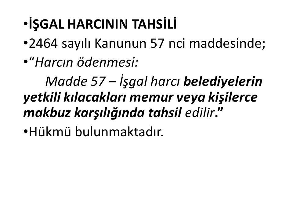 """İŞGAL HARCININ TAHSİLİ 2464 sayılı Kanunun 57 nci maddesinde; """"Harcın ödenmesi: Madde 57 – İşgal harcı belediyelerin yetkili kılacakları memur veya ki"""
