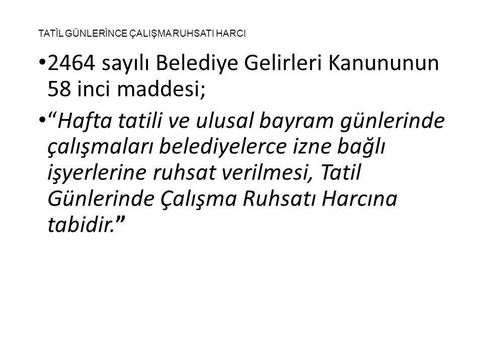 """TATİL GÜNLERİNCE ÇALIŞMA RUHSATI HARCI 2464 sayılı Belediye Gelirleri Kanununun 58 inci maddesi; """"Hafta tatili ve ulusal bayram günlerinde çalışmaları"""