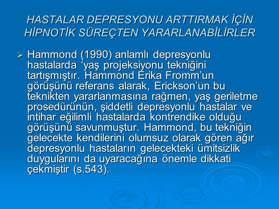 HASTALAR DEPRESYONU ARTTIRMAK İÇİN HİPNOTİK SÜREÇTEN YARARLANABİLİRLER  Hammond (1990) anlamlı depresyonlu hastalarda 'yaş projeksiyonu tekniğini tartışmıştır.