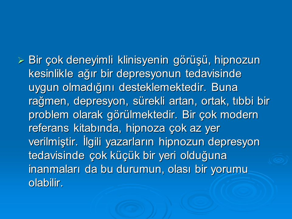  Bir çok deneyimli klinisyenin görüşü, hipnozun kesinlikle ağır bir depresyonun tedavisinde uygun olmadığını desteklemektedir.