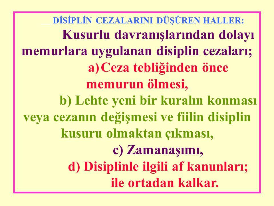 DİSİPLİN CEZALARINI DÜŞÜREN HALLER: Kusurlu davranışlarından dolayı memurlara uygulanan disiplin cezaları; a)Ceza tebliğinden önce memurun ölmesi, b) Lehte yeni bir kuralın konması veya cezanın değişmesi ve fiilin disiplin kusuru olmaktan çıkması, c) Zamanaşımı, d) Disiplinle ilgili af kanunları; ile ortadan kalkar.