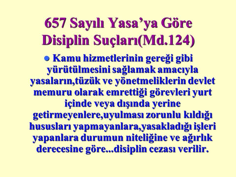 657 Sayılı Yasa'ya Göre Disiplin Suçları(Md.124) Kamu hizmetlerinin gereği gibi yürütülmesini sağlamak amacıyla yasaların,tüzük ve yönetmeliklerin devlet memuru olarak emrettiği görevleri yurt içinde veya dışında yerine getirmeyenlere,uyulması zorunlu kıldığı hususları yapmayanlara,yasakladığı işleri yapanlara durumun niteliğine ve ağırlık derecesine göre...disiplin cezası verilir.