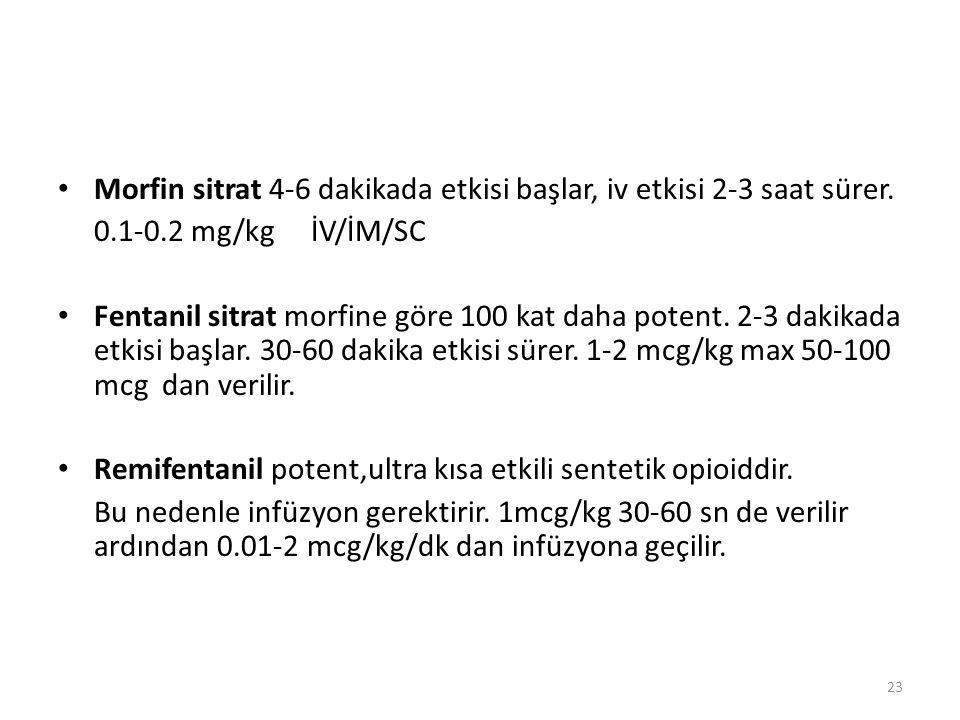 Morfin sitrat 4-6 dakikada etkisi başlar, iv etkisi 2-3 saat sürer. 0.1-0.2 mg/kg İV/İM/SC Fentanil sitrat morfine göre 100 kat daha potent. 2-3 dakik
