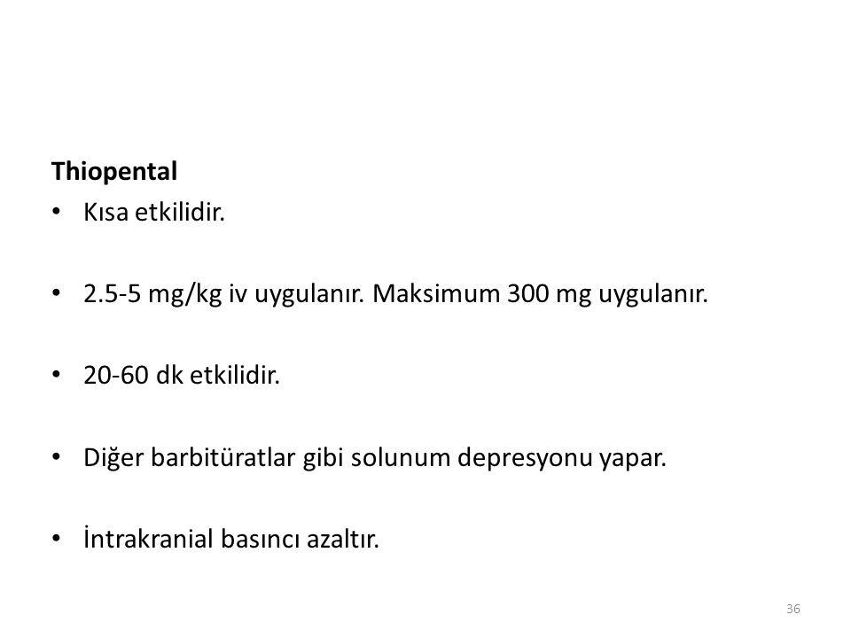Thiopental Kısa etkilidir. 2.5-5 mg/kg iv uygulanır. Maksimum 300 mg uygulanır. 20-60 dk etkilidir. Diğer barbitüratlar gibi solunum depresyonu yapar.
