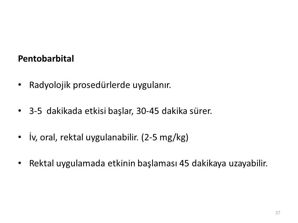 Pentobarbital Radyolojik prosedürlerde uygulanır. 3-5 dakikada etkisi başlar, 30-45 dakika sürer.