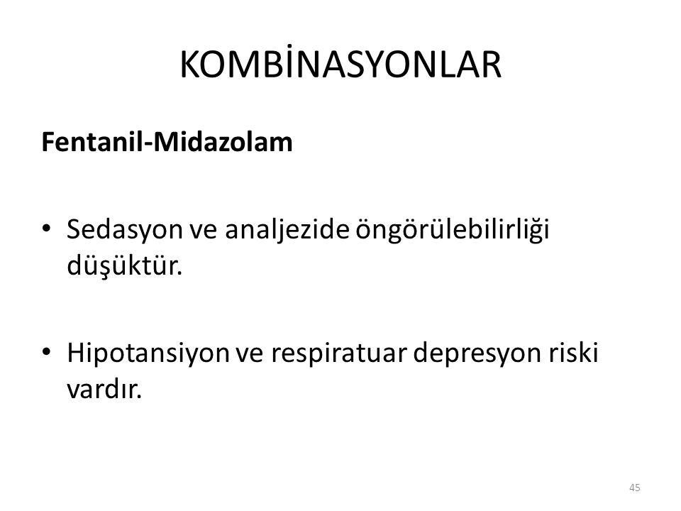 KOMBİNASYONLAR Fentanil-Midazolam Sedasyon ve analjezide öngörülebilirliği düşüktür. Hipotansiyon ve respiratuar depresyon riski vardır. 45
