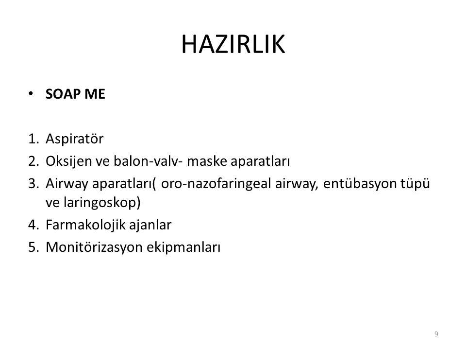 HAZIRLIK SOAP ME 1.Aspiratör 2.Oksijen ve balon-valv- maske aparatları 3.Airway aparatları( oro-nazofaringeal airway, entübasyon tüpü ve laringoskop) 4.Farmakolojik ajanlar 5.Monitörizasyon ekipmanları 9