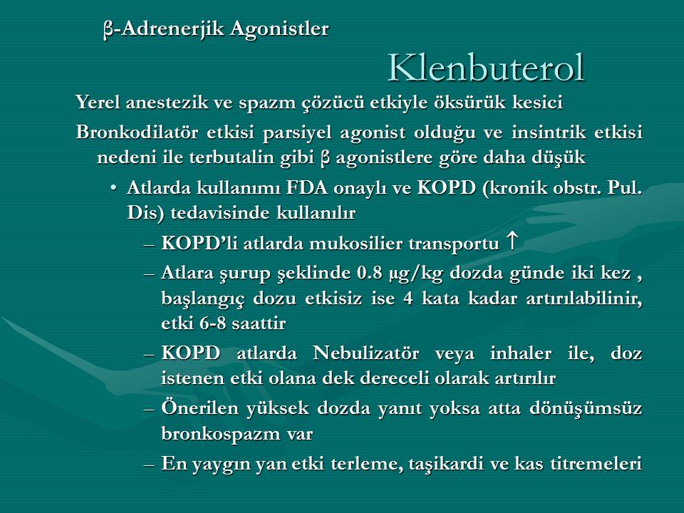 β-Adrenerjik Agonistler Klenbuterol Yerel anestezik ve spazm çözücü etkiyle öksürük kesici Bronkodilatör etkisi parsiyel agonist olduğu ve insintrik etkisi nedeni ile terbutalin gibi β agonistlere göre daha düşük Atlarda kullanımı FDA onaylı ve KOPD (kronik obstr.