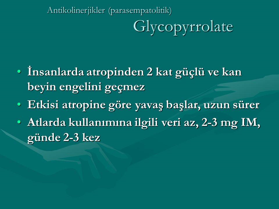 Antikolinerjikler (parasempatolitik) Glycopyrrolate İnsanlarda atropinden 2 kat güçlü ve kan beyin engelini geçmezİnsanlarda atropinden 2 kat güçlü ve kan beyin engelini geçmez Etkisi atropine göre yavaş başlar, uzun sürerEtkisi atropine göre yavaş başlar, uzun sürer Atlarda kullanımına ilgili veri az, 2-3 mg IM, günde 2-3 kezAtlarda kullanımına ilgili veri az, 2-3 mg IM, günde 2-3 kez