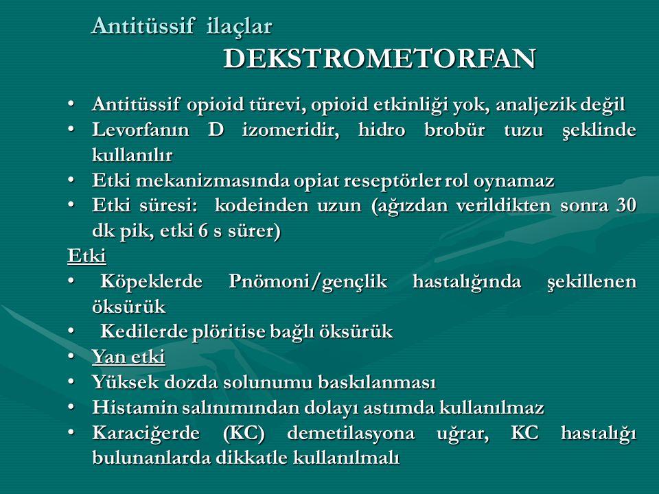 Antitüssif opioid türevi, opioid etkinliği yok, analjezik değil Antitüssif opioid türevi, opioid etkinliği yok, analjezik değil Levorfanın D izomeridir, hidro brobür tuzu şeklinde kullanılır Levorfanın D izomeridir, hidro brobür tuzu şeklinde kullanılır Etki mekanizmasında opiat reseptörler rol oynamaz Etki mekanizmasında opiat reseptörler rol oynamaz Etki süresi: kodeinden uzun (ağızdan verildikten sonra 30 dk pik, etki 6 s sürer) Etki süresi: kodeinden uzun (ağızdan verildikten sonra 30 dk pik, etki 6 s sürer)Etki Köpeklerde Pnömoni/gençlik hastalığında şekillenen öksürük Köpeklerde Pnömoni/gençlik hastalığında şekillenen öksürük Kedilerde plöritise bağlı öksürük Kedilerde plöritise bağlı öksürük Yan etki Yan etki Yüksek dozda solunumu baskılanması Yüksek dozda solunumu baskılanması Histamin salınımından dolayı astımda kullanılmaz Histamin salınımından dolayı astımda kullanılmaz Karaciğerde (KC) demetilasyona uğrar, KC hastalığı bulunanlarda dikkatle kullanılmalı Karaciğerde (KC) demetilasyona uğrar, KC hastalığı bulunanlarda dikkatle kullanılmalı Antitüssif ilaçlar DEKSTROMETORFAN