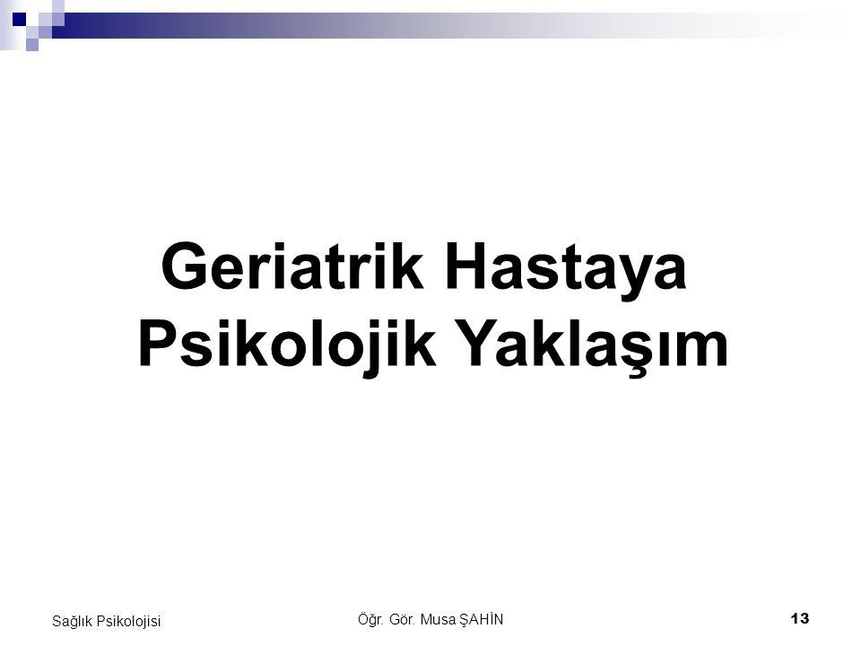 Öğr. Gör. Musa ŞAHİN13 Sağlık Psikolojisi Geriatrik Hastaya Psikolojik Yaklaşım