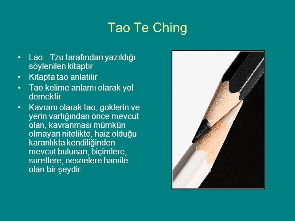 Tao Te Ching Lao - Tzu tarafından yazıldığı söylenilen kitaptır Kitapta tao anlatılır Tao kelime anlamı olarak yol demektir Kavram olarak tao, göklerin ve yerin varlığından önce mevcut olan, kavranması mümkün olmayan nitelikte, haiz olduğu karanlıkta kendiliğinden mevcut bulunan, biçimlere, suretlere, nesnelere hamile olan bir şeydir