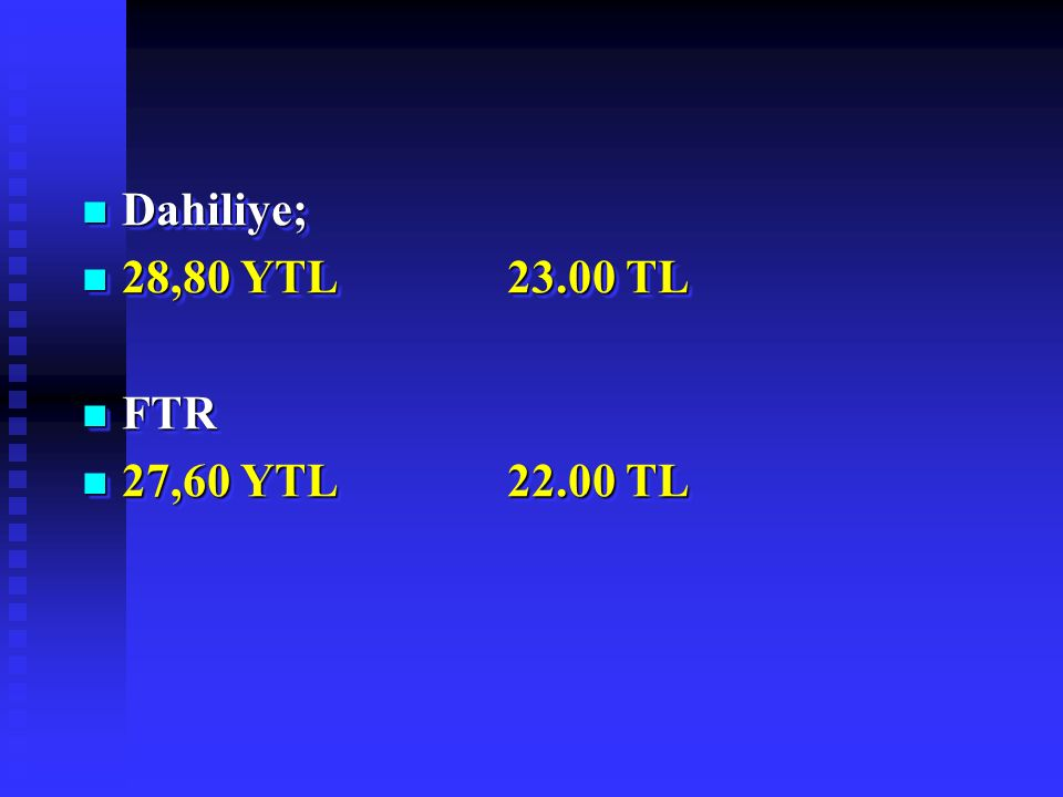 Dahiliye; Dahiliye; 28,80 YTL23.00 TL 28,80 YTL23.00 TL FTR FTR 27,60 YTL22.00 TL 27,60 YTL22.00 TL Dahiliye; Dahiliye; 28,80 YTL23.00 TL 28,80 YTL23.00 TL FTR FTR 27,60 YTL22.00 TL 27,60 YTL22.00 TL