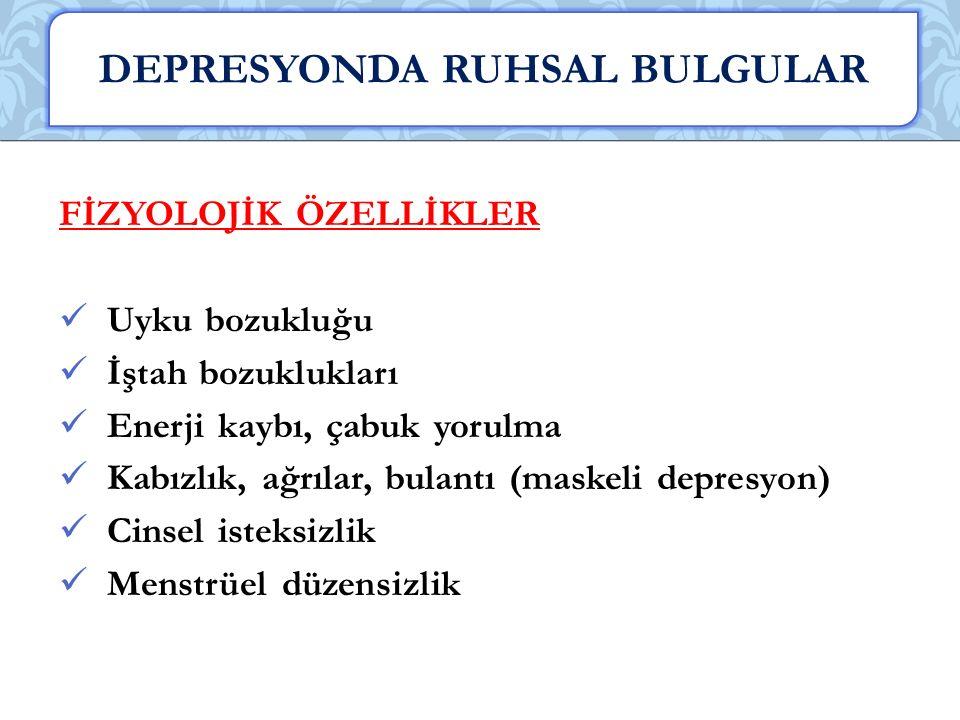 FİZYOLOJİK ÖZELLİKLER Uyku bozukluğu İştah bozuklukları Enerji kaybı, çabuk yorulma Kabızlık, ağrılar, bulantı (maskeli depresyon) Cinsel isteksizlik Menstrüel düzensizlik DEPRESYONDA RUHSAL BULGULAR