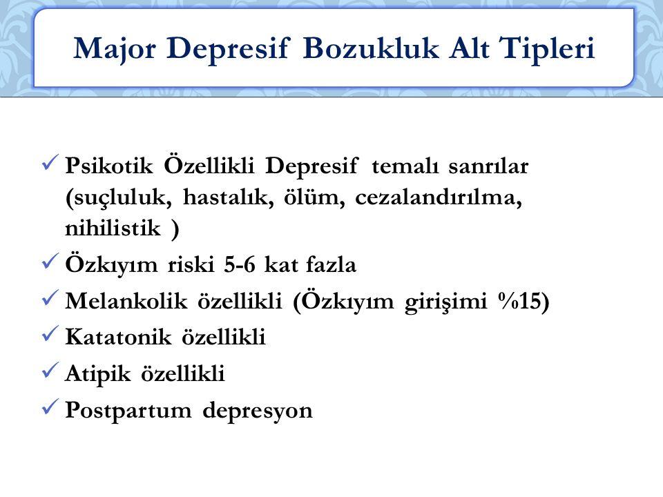 Psikotik Özellikli Depresif temalı sanrılar (suçluluk, hastalık, ölüm, cezalandırılma, nihilistik ) Özkıyım riski 5-6 kat fazla Melankolik özellikli (Özkıyım girişimi %15) Katatonik özellikli Atipik özellikli Postpartum depresyon Major Depresif Bozukluk Alt Tipleri