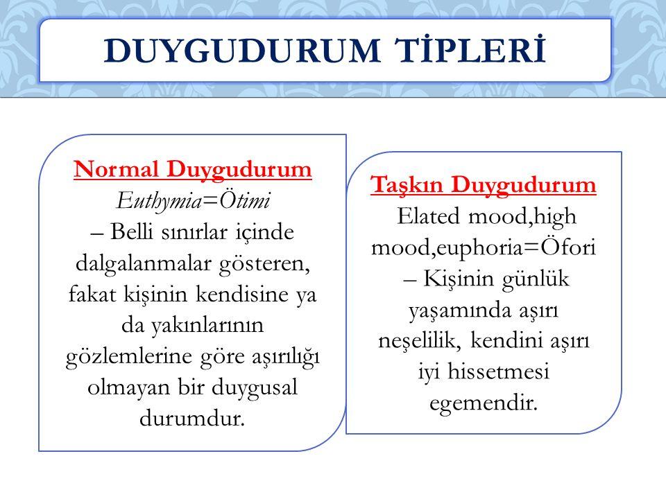 Normal Duygudurum Euthymia=Ötimi – Belli sınırlar içinde dalgalanmalar gösteren, fakat kişinin kendisine ya da yakınlarının gözlemlerine göre aşırılığı olmayan bir duygusal durumdur.