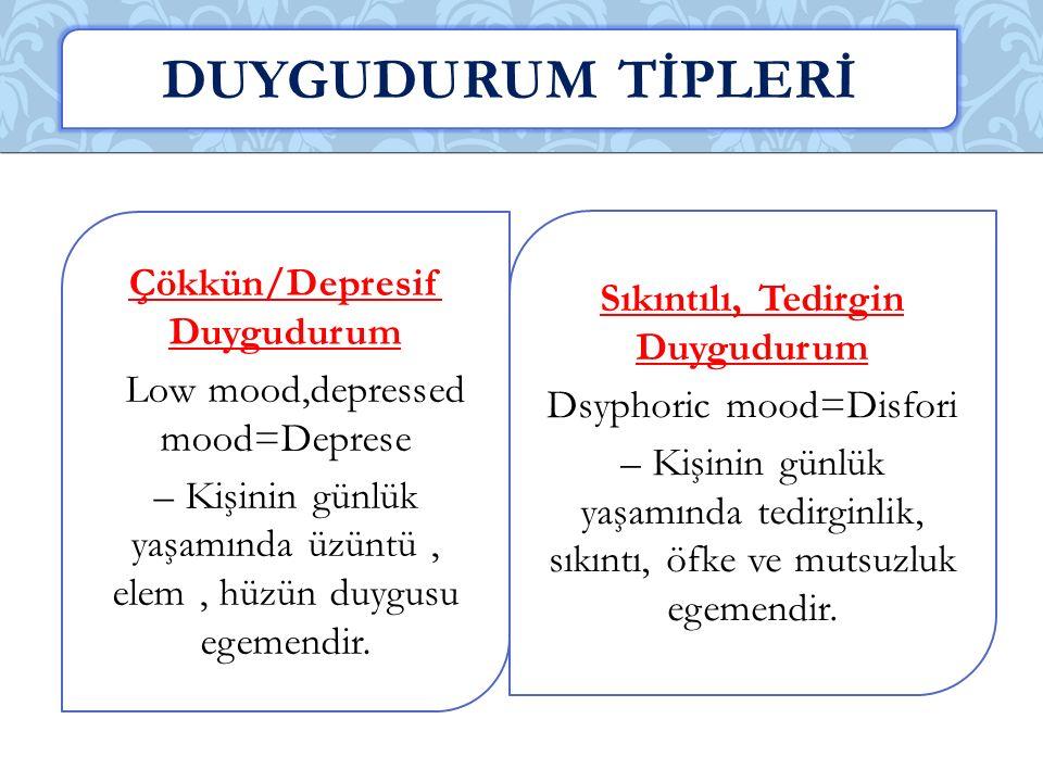 Çökkün/Depresif Duygudurum Low mood,depressed mood=Deprese – Kişinin günlük yaşamında üzüntü, elem, hüzün duygusu egemendir.