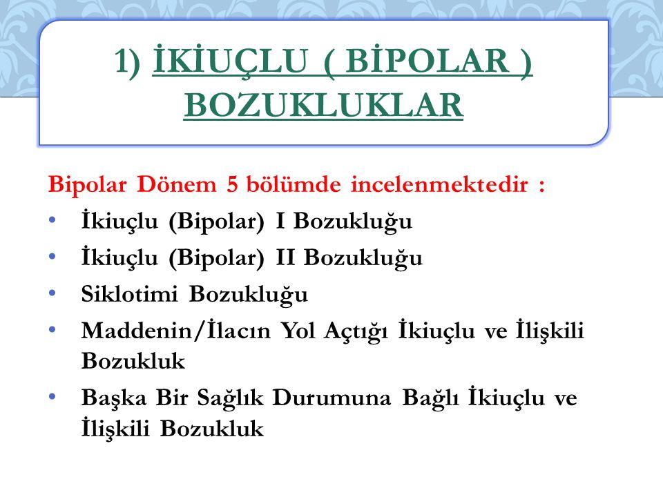 Bipolar Dönem 5 bölümde incelenmektedir : İkiuçlu (Bipolar) I Bozukluğu İkiuçlu (Bipolar) II Bozukluğu Siklotimi Bozukluğu Maddenin/İlacın Yol Açtığı İkiuçlu ve İlişkili Bozukluk Başka Bir Sağlık Durumuna Bağlı İkiuçlu ve İlişkili Bozukluk 1) İKİUÇLU ( BİPOLAR ) BOZUKLUKLAR