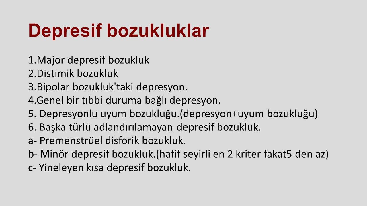 Depresif bozukluklar 1.Major depresif bozukluk 2.Distimik bozukluk 3.Bipolar bozukluk'taki depresyon. 4.Genel bir tıbbi duruma bağlı depresyon. 5. Dep