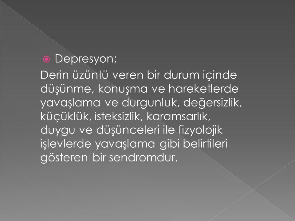  Depresyon; Derin üzüntü veren bir durum içinde düşünme, konuşma ve hareketlerde yavaşlama ve durgunluk, değersizlik, küçüklük, isteksizlik, karamsar