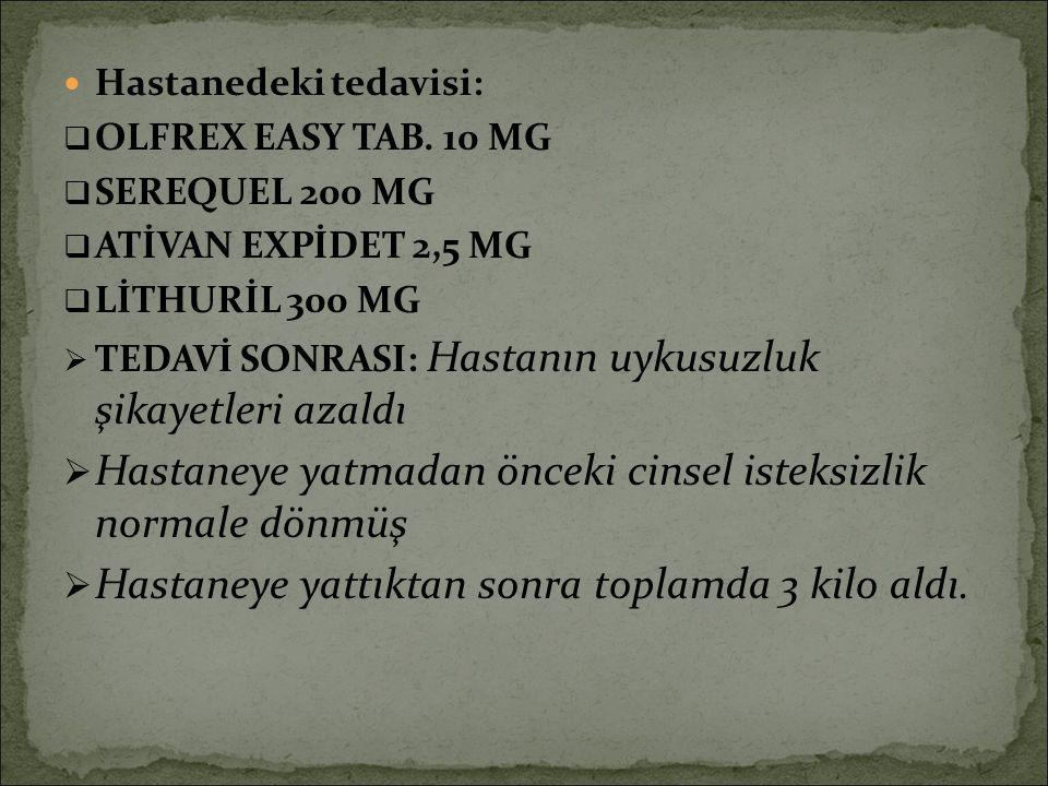Hastanedeki tedavisi:  OLFREX EASY TAB. 10 MG  SEREQUEL 200 MG  ATİVAN EXPİDET 2,5 MG  LİTHURİL 300 MG  TEDAVİ SONRASI: Hastanın uykusuzluk şikay