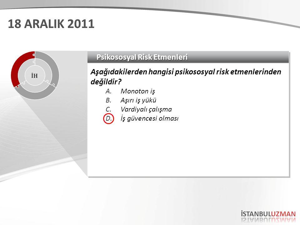 Psikososyal Risk Etmenleri Aşağıdakilerden hangisi psikososyal risk etmenlerinden değildir? A.Monoton iş B.Aşırı iş yükü C.Vardiyalı çalışma D.İş güve