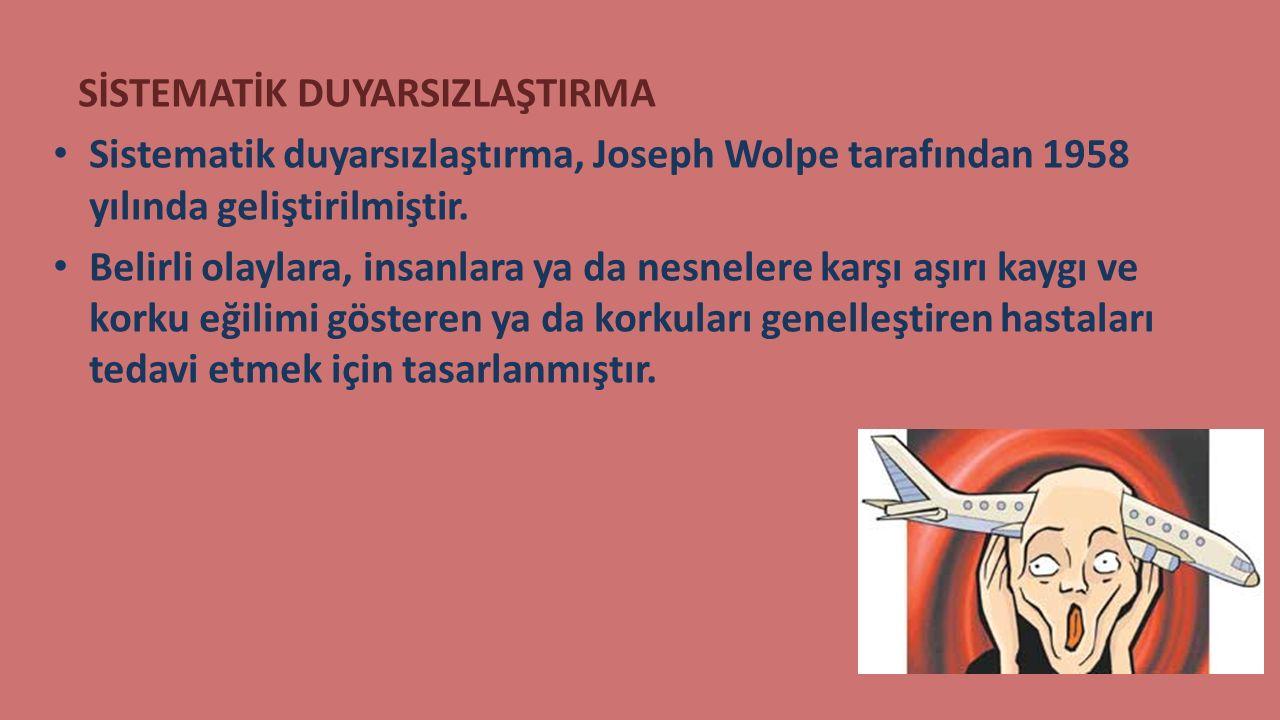 SİSTEMATİK DUYARSIZLAŞTIRMA Sistematik duyarsızlaştırma, Joseph Wolpe tarafından 1958 yılında geliştirilmiştir. Belirli olaylara, insanlara ya da nesn
