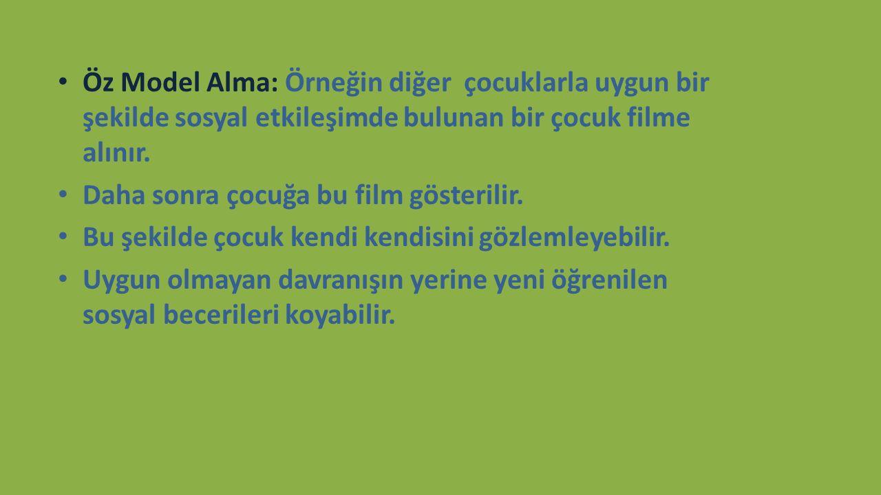 Öz Model Alma: Örneğin diğer çocuklarla uygun bir şekilde sosyal etkileşimde bulunan bir çocuk filme alınır. Daha sonra çocuğa bu film gösterilir. Bu