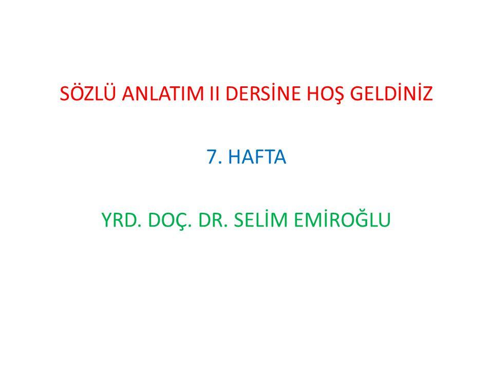 SÖZLÜ ANLATIM II DERSİNE HOŞ GELDİNİZ 7. HAFTA YRD. DOÇ. DR. SELİM EMİROĞLU