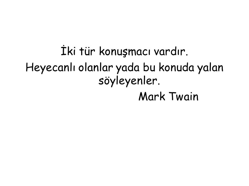 İki tür konuşmacı vardır. Heyecanlı olanlar yada bu konuda yalan söyleyenler. Mark Twain